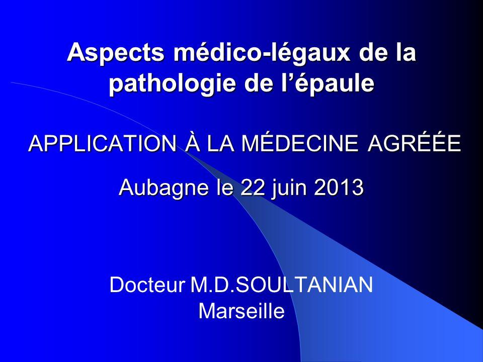 Aspects médico-légaux de la pathologie de lépaule APPLICATION À LA MÉDECINE AGRÉÉE Aubagne le 22 juin 2013 Docteur M.D.SOULTANIAN Marseille