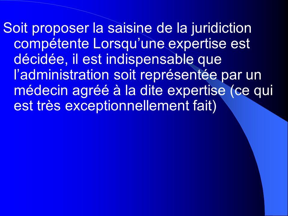 Soit proposer la saisine de la juridiction compétente Lorsquune expertise est décidée, il est indispensable que ladministration soit représentée par u