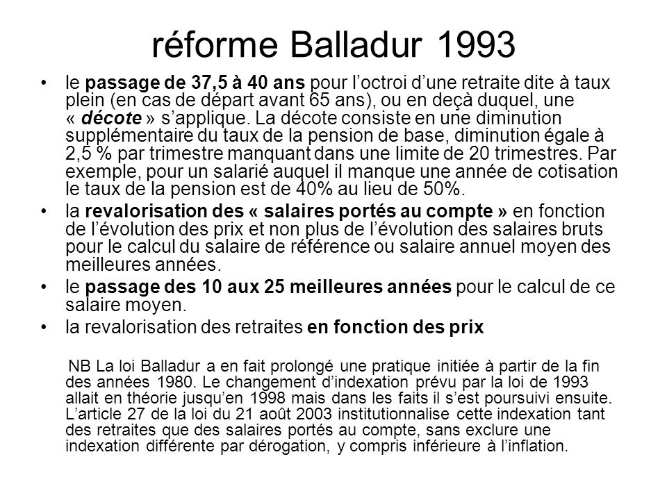 réforme Balladur 1993 le passage de 37,5 à 40 ans pour loctroi dune retraite dite à taux plein (en cas de départ avant 65 ans), ou en deçà duquel, une