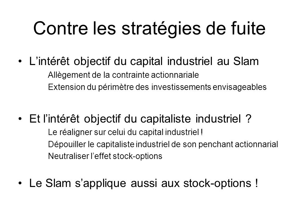 Contre les stratégies de fuite Lintérêt objectif du capital industriel au Slam Allègement de la contrainte actionnariale Extension du périmètre des investissements envisageables Et lintérêt objectif du capitaliste industriel .