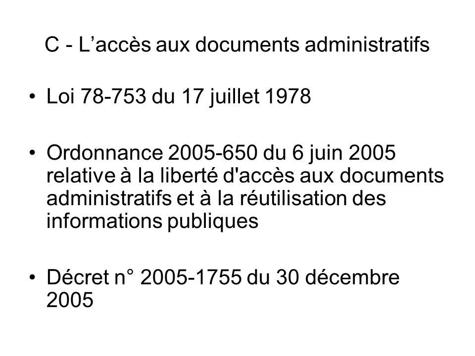 C - Laccès aux documents administratifs Loi 78-753 du 17 juillet 1978 Ordonnance 2005-650 du 6 juin 2005 relative à la liberté d'accès aux documents a