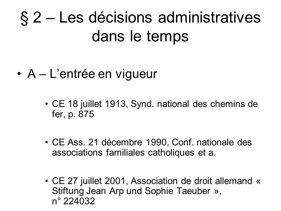 § 2 – Les décisions administratives dans le temps A – Lentrée en vigueur CE 18 juillet 1913, Synd. national des chemins de fer, p. 875 CE Ass. 21 déce
