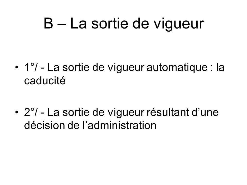 B – La sortie de vigueur 1°/ - La sortie de vigueur automatique : la caducité 2°/ - La sortie de vigueur résultant dune décision de ladministration