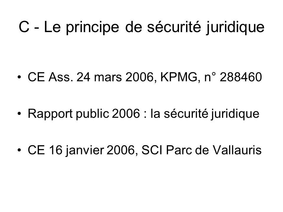 C - Le principe de sécurité juridique CE Ass. 24 mars 2006, KPMG, n° 288460 Rapport public 2006 : la sécurité juridique CE 16 janvier 2006, SCI Parc d