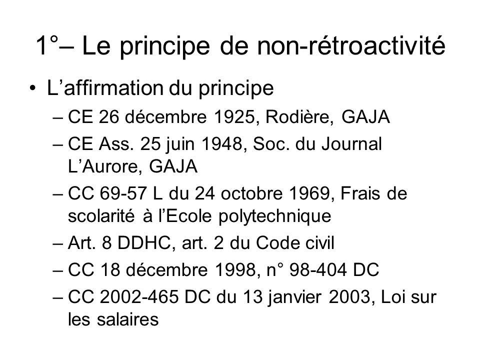 1°– Le principe de non-rétroactivité Laffirmation du principe –CE 26 décembre 1925, Rodière, GAJA –CE Ass. 25 juin 1948, Soc. du Journal LAurore, GAJA