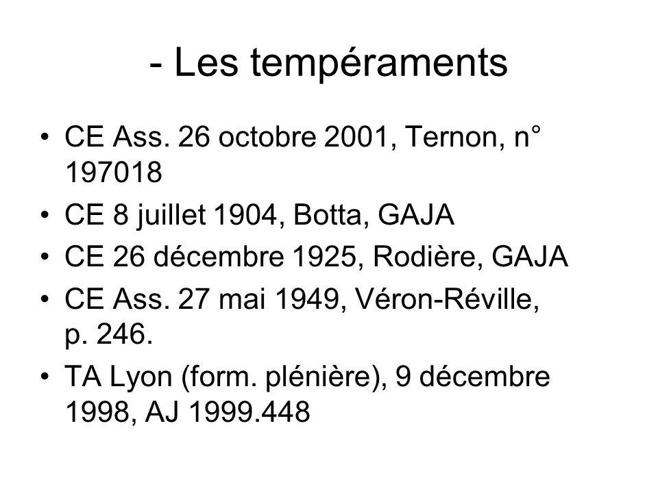 - Les tempéraments CE Ass. 26 octobre 2001, Ternon, n° 197018 CE 8 juillet 1904, Botta, GAJA CE 26 décembre 1925, Rodière, GAJA CE Ass. 27 mai 1949, V