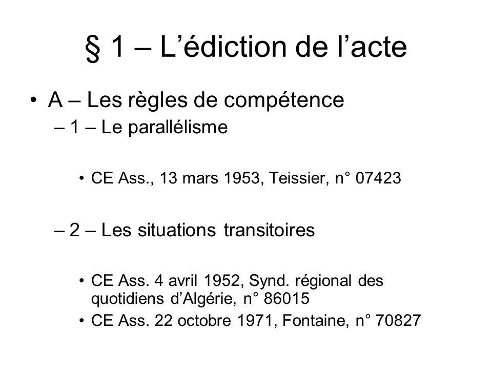 § 1 – Lédiction de lacte A – Les règles de compétence –1 – Le parallélisme CE Ass., 13 mars 1953, Teissier, n° 07423 –2 – Les situations transitoires