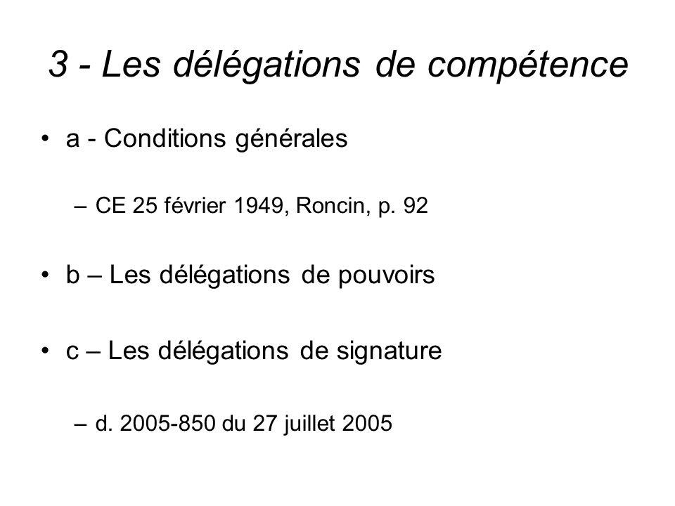 3 - Les délégations de compétence a - Conditions générales –CE 25 février 1949, Roncin, p. 92 b – Les délégations de pouvoirs c – Les délégations de s