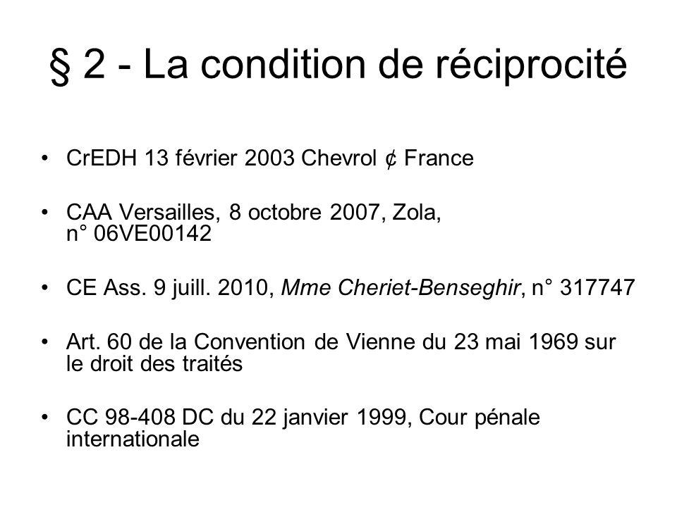 § 2 - La condition de réciprocité CrEDH 13 février 2003 Chevrol ¢ France CAA Versailles, 8 octobre 2007, Zola, n° 06VE00142 CE Ass. 9 juill. 2010, Mme