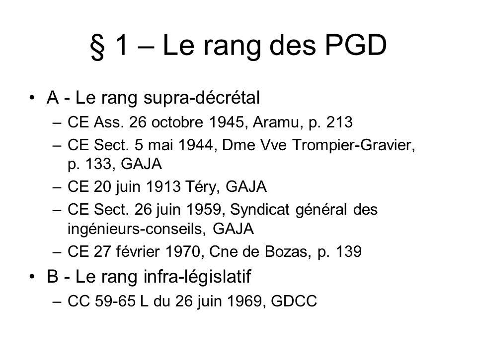 § 1 – Le rang des PGD A - Le rang supra-décrétal –CE Ass. 26 octobre 1945, Aramu, p. 213 –CE Sect. 5 mai 1944, Dme Vve Trompier-Gravier, p. 133, GAJA