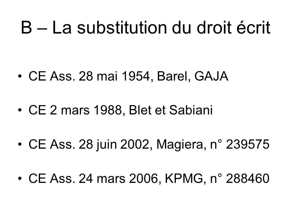 B – La substitution du droit écrit CE Ass. 28 mai 1954, Barel, GAJA CE 2 mars 1988, Blet et Sabiani CE Ass. 28 juin 2002, Magiera, n° 239575 CE Ass. 2