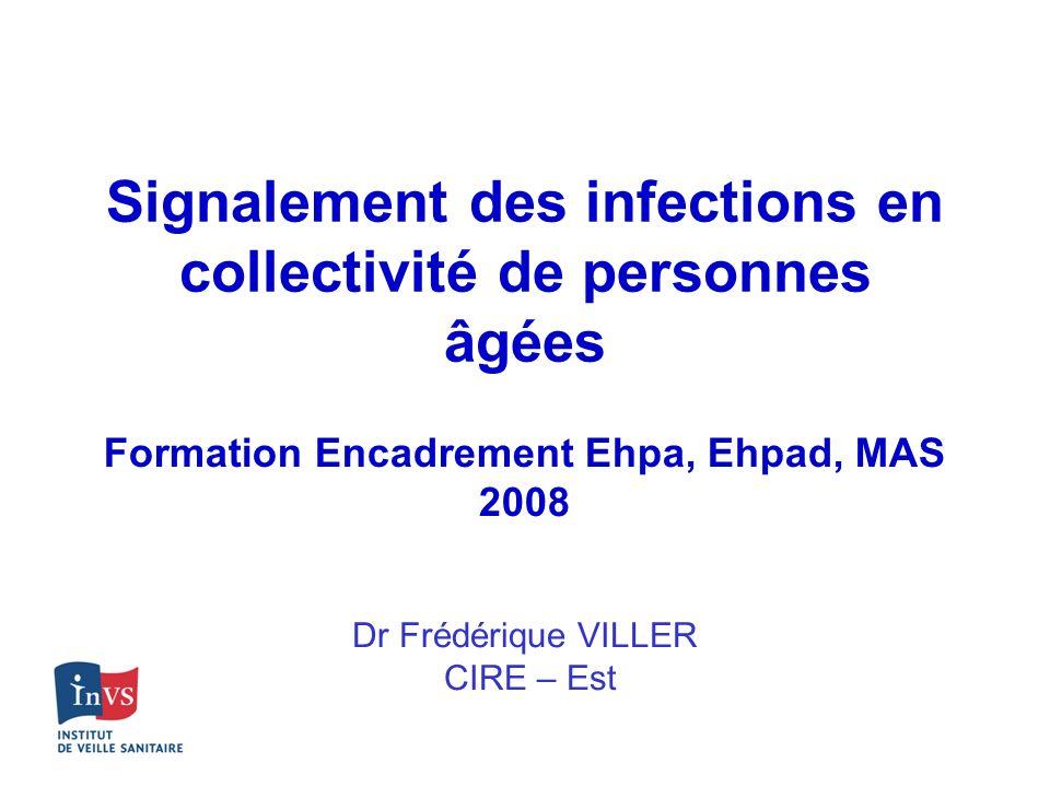 Signalement des infections en collectivité de personnes âgées Dr Frédérique VILLER CIRE – Est Formation Encadrement Ehpa, Ehpad, MAS 2008