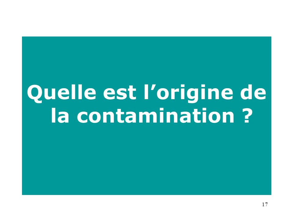 17 Quelle est lorigine de la contamination ?