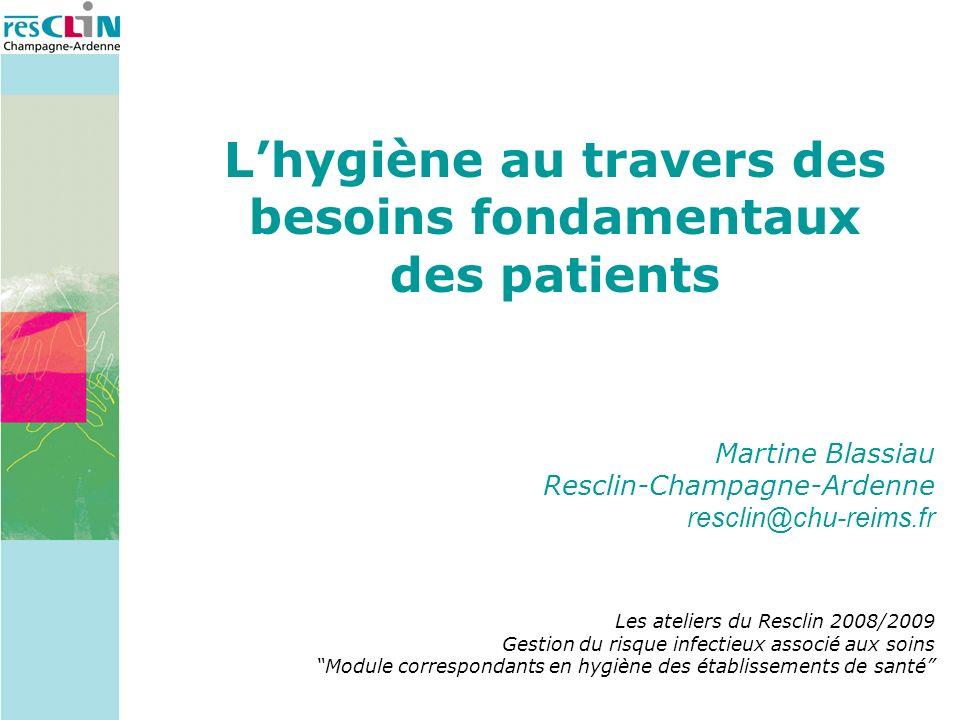 Lhygiène au travers des besoins fondamentaux des patients Martine Blassiau Resclin-Champagne-Ardenne resclin@chu-reims.fr Les ateliers du Resclin 2008