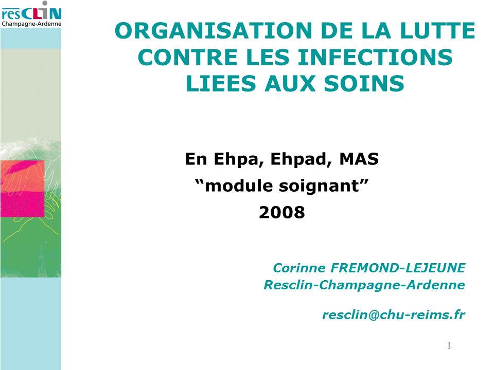 1 Corinne FREMOND-LEJEUNE Resclin-Champagne-Ardenne resclin@chu-reims.fr ORGANISATION DE LA LUTTE CONTRE LES INFECTIONS LIEES AUX SOINS En Ehpa, Ehpad