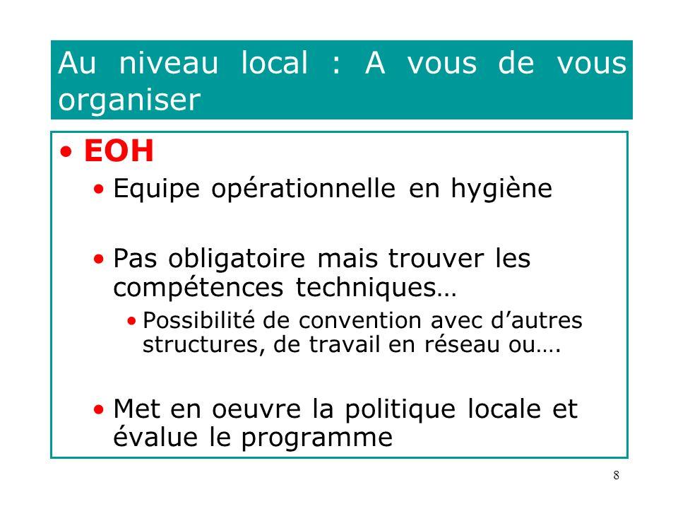 8 Au niveau local : A vous de vous organiser EOH Equipe opérationnelle en hygiène Pas obligatoire mais trouver les compétences techniques… Possibilité