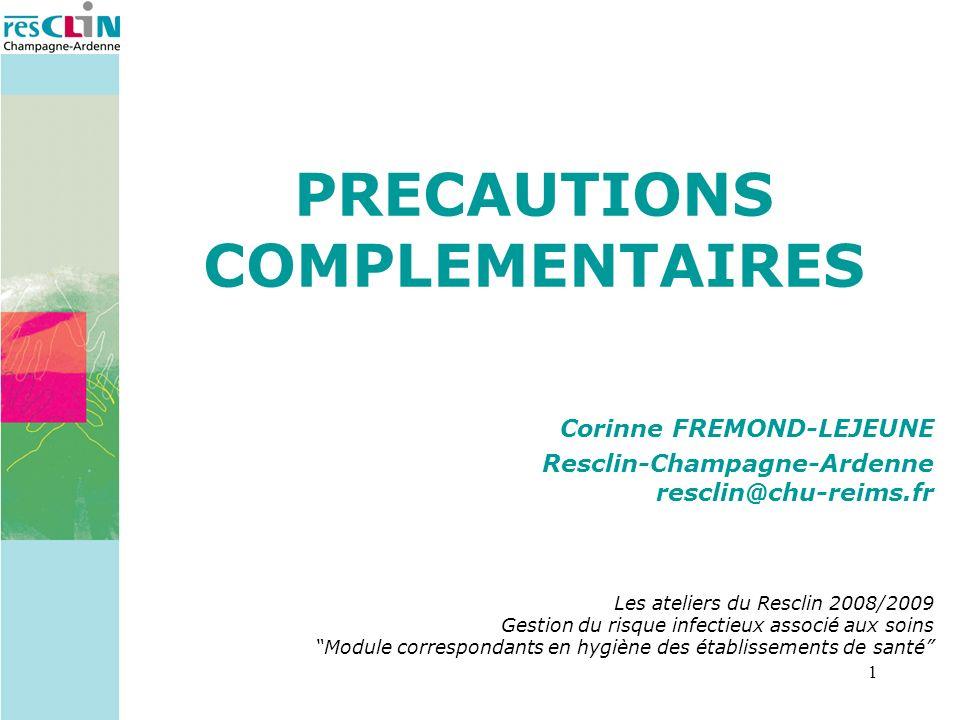 1 PRECAUTIONS COMPLEMENTAIRES Corinne FREMOND-LEJEUNE Resclin-Champagne-Ardenne resclin@chu-reims.fr Les ateliers du Resclin 2008/2009 Gestion du risq