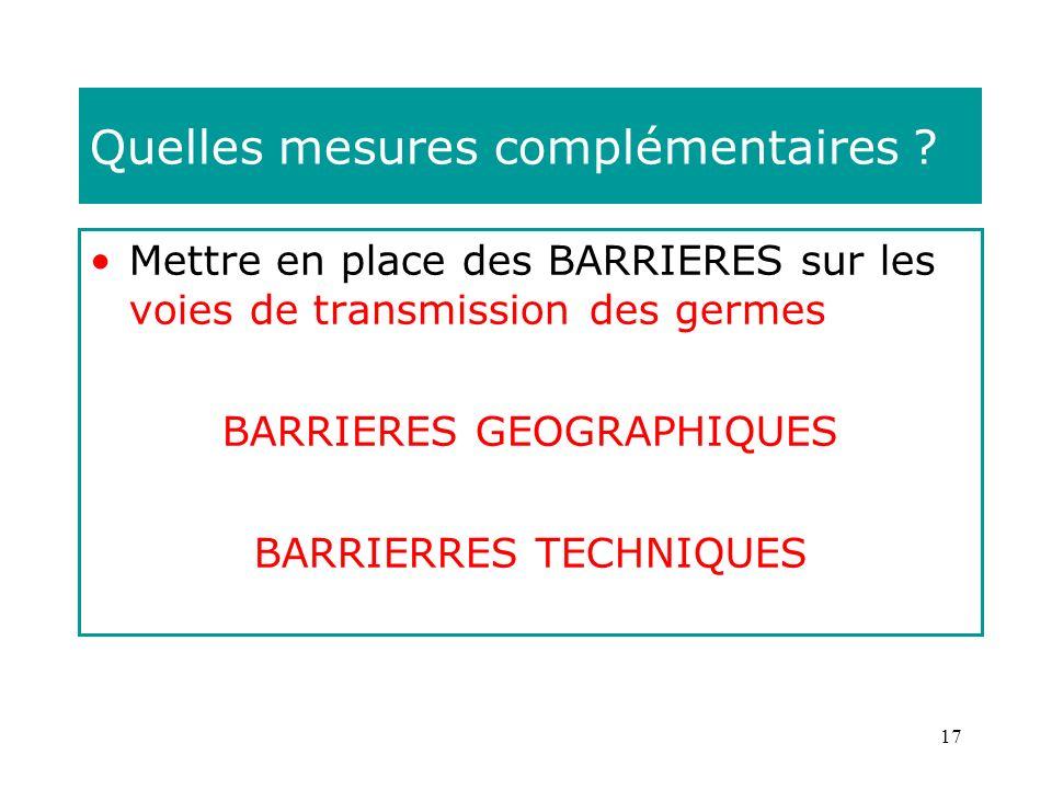 17 Quelles mesures complémentaires ? Mettre en place des BARRIERES sur les voies de transmission des germes BARRIERES GEOGRAPHIQUES BARRIERRES TECHNIQ