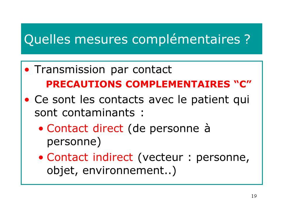 19 Quelles mesures complémentaires ? Transmission par contact PRECAUTIONS COMPLEMENTAIRES C Ce sont les contacts avec le patient qui sont contaminants