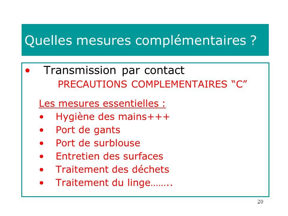 20 Quelles mesures complémentaires ? Transmission par contact PRECAUTIONS COMPLEMENTAIRES C Les mesures essentielles : Hygiène des mains+++ Port de ga