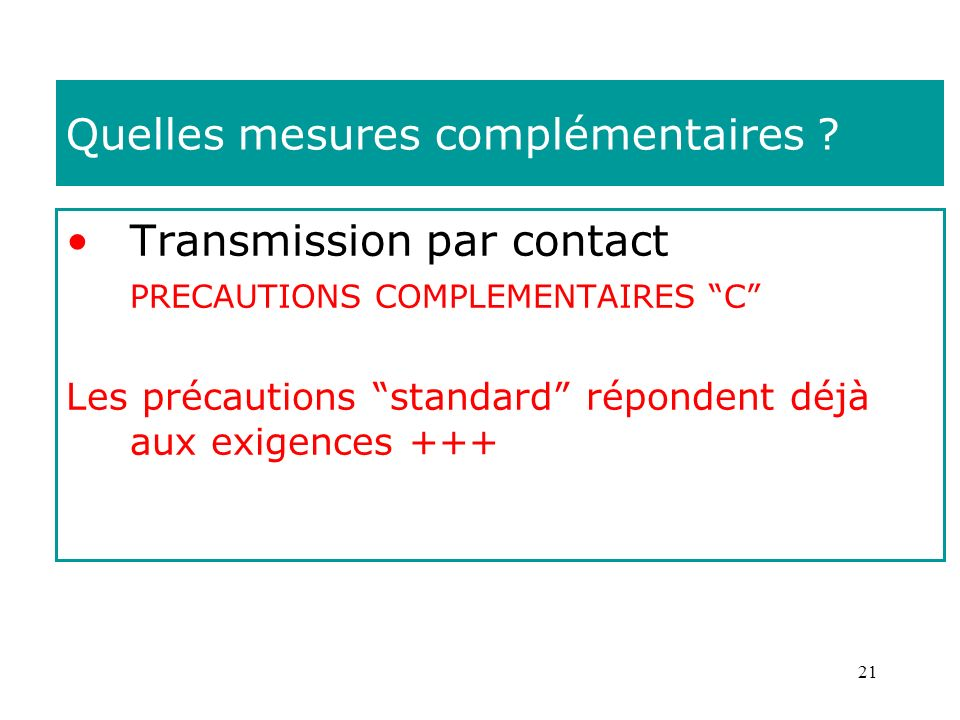21 Quelles mesures complémentaires ? Transmission par contact PRECAUTIONS COMPLEMENTAIRES C Les précautions standard répondent déjà aux exigences +++