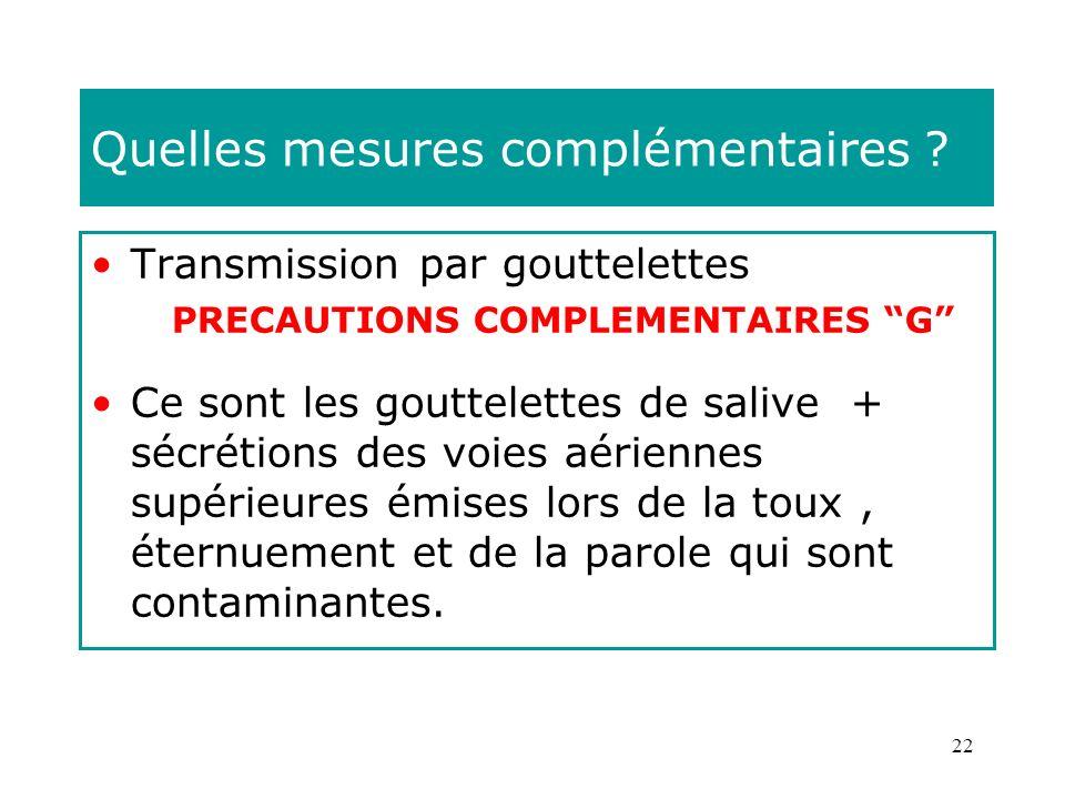 22 Quelles mesures complémentaires ? Transmission par gouttelettes PRECAUTIONS COMPLEMENTAIRES G Ce sont les gouttelettes de salive + sécrétions des v