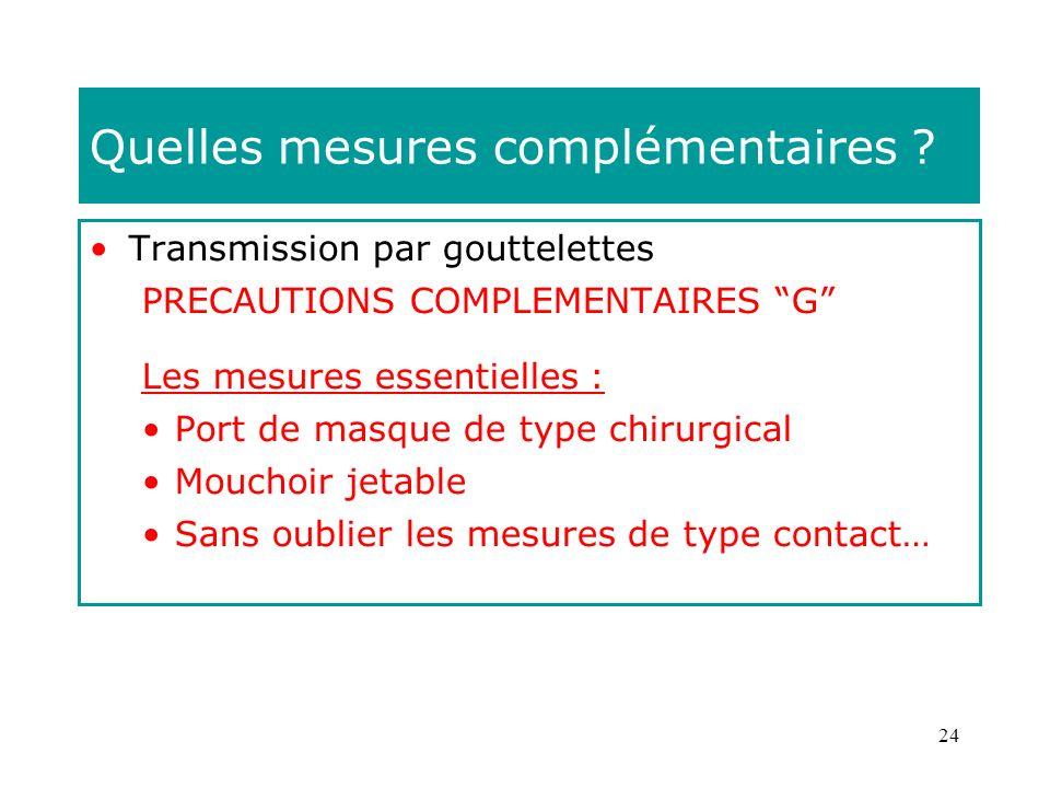 24 Quelles mesures complémentaires ? Transmission par gouttelettes PRECAUTIONS COMPLEMENTAIRES G Les mesures essentielles : Port de masque de type chi