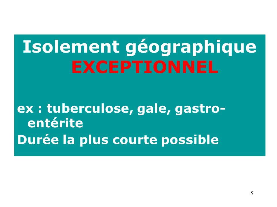5 Isolement géographique EXCEPTIONNEL ex : tuberculose, gale, gastro- entérite Durée la plus courte possible