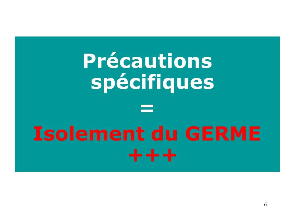 6 Précautions spécifiques = Isolement du GERME +++