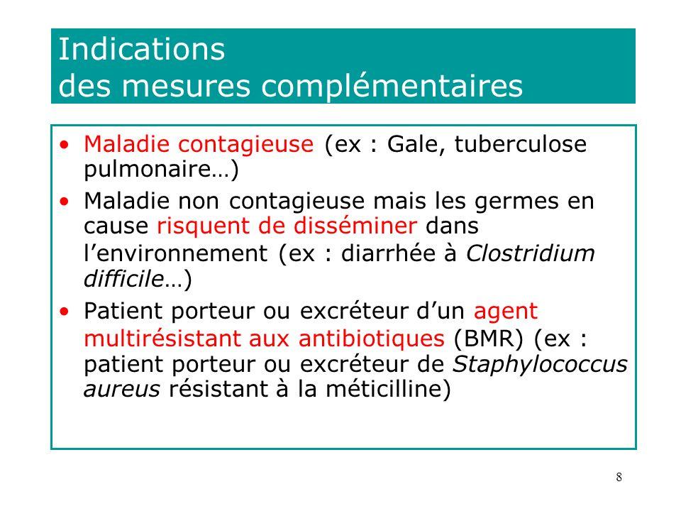 8 Indications des mesures complémentaires Maladie contagieuse (ex : Gale, tuberculose pulmonaire…) Maladie non contagieuse mais les germes en cause ri