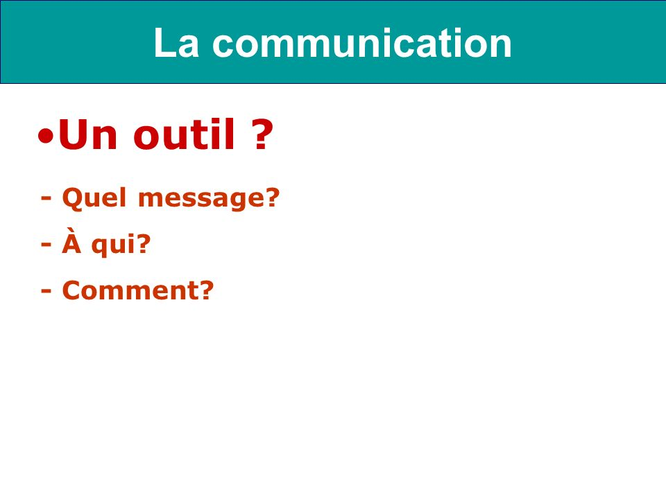 - Quel message? - À qui? - Comment? La communication Un outil ?