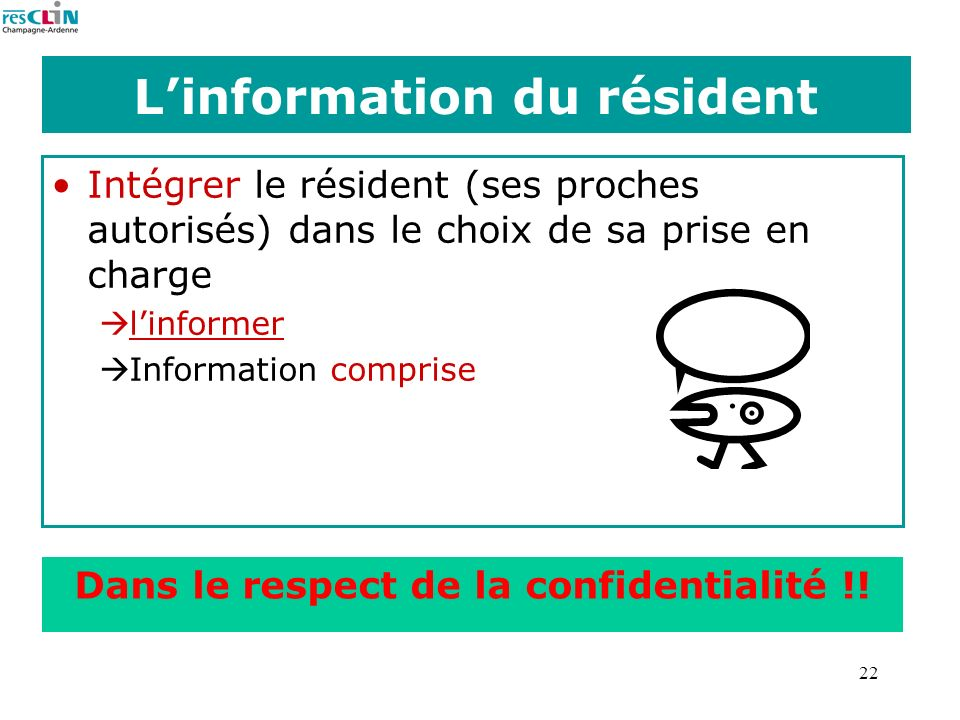 22 Linformation du résident Intégrer le résident (ses proches autorisés) dans le choix de sa prise en charge linformer Information comprise Dans le re