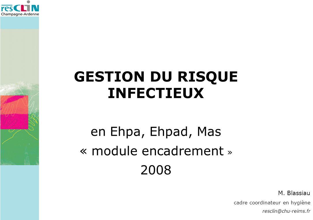 GESTION DU RISQUE INFECTIEUX en Ehpa, Ehpad, Mas « module encadrement » 2008 M. Blassiau cadre coordinateur en hygiène resclin@chu-reims.fr