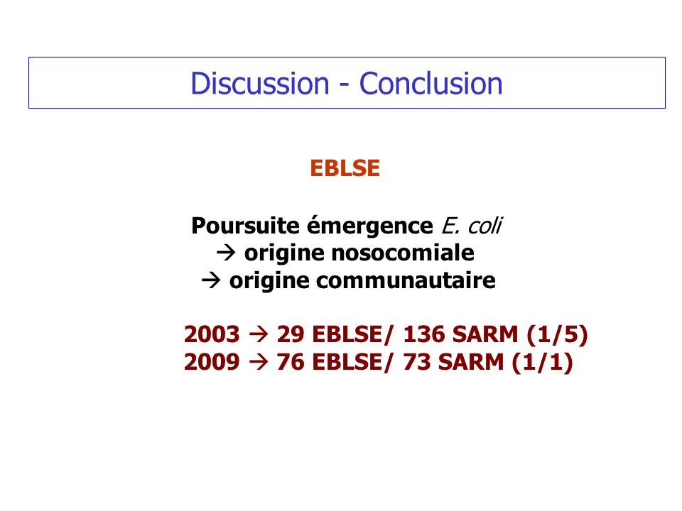 Discussion - Conclusion EBLSE Poursuite émergence E. coli origine nosocomiale origine communautaire 2003 29 EBLSE/ 136 SARM (1/5) 2009 76 EBLSE/ 73 SA