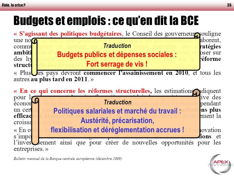 Finie, la crise 35 Budgets et emplois : ce quen dit la BCE « Sagissant des politiques budgétaires, le Conseil des gouverneurs souligne une nouvelle fois à quel point il est important que les gouvernements élaborent, communiquent et mettent en œuvre en temps opportun des stratégies ambitieuses dassainissement budgétaire.