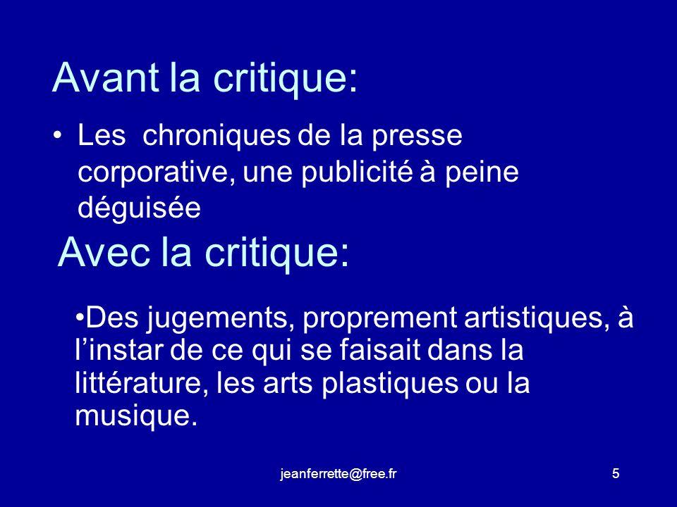 jeanferrette@free.fr5 Avant la critique: Les chroniques de la presse corporative, une publicité à peine déguisée Des jugements, proprement artistiques, à linstar de ce qui se faisait dans la littérature, les arts plastiques ou la musique.
