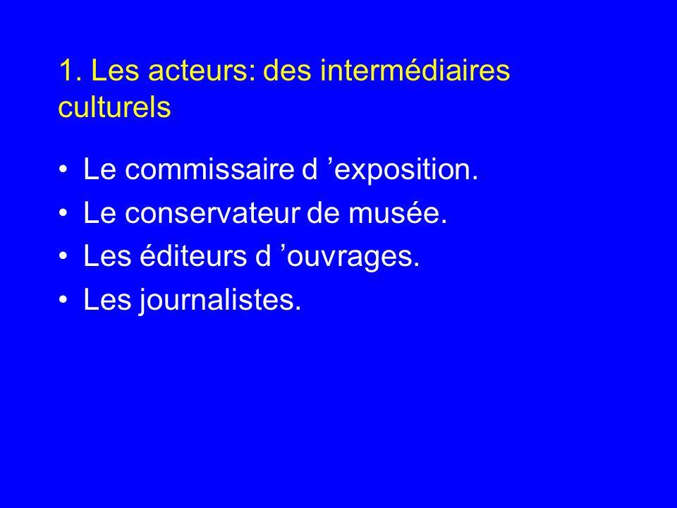 1. Les acteurs: des intermédiaires culturels Le commissaire d exposition. Le conservateur de musée. Les éditeurs d ouvrages. Les journalistes.