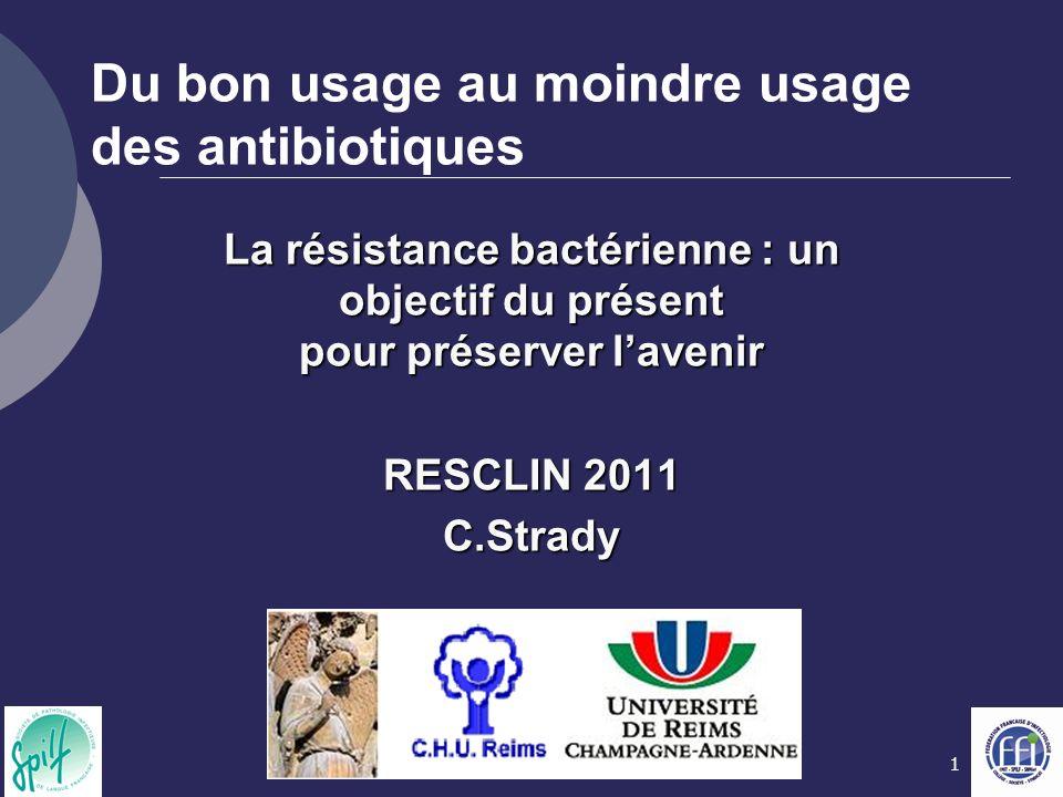 1 Du bon usage au moindre usage des antibiotiques La résistance bactérienne : un objectif du présent pour préserver lavenir RESCLIN 2011 C.Strady