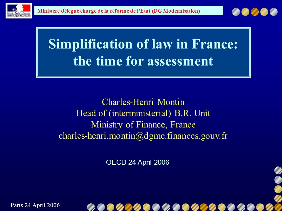 Ministère délégué chargé de la réforme de lEtat (DG Modernisation) Paris 24 April 2006 the simplification process itself contributes to cluttering the legislative agenda the new laws are not consistent with existing legislation hence complexity/ obscurity / instability for the judges there is a loss of control by Parliament lacunae in the implementation; excessive use of internal instructions to provide guidance to services (not legally binding, and often not published) penalisation of economic actors and citizens (legal insecurity, administrative burden reaching 3 to 4% of GDP), with the resulting loss of competitivity Consequences as listed by Conseil dEtat