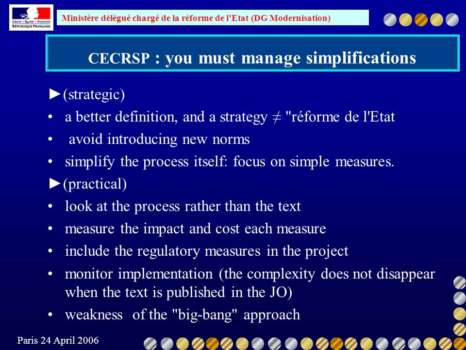 Ministère délégué chargé de la réforme de lEtat (DG Modernisation) Paris 24 April 2006 CECRSP : you must manage simplifications (strategic) a better definition, and a strategy réforme de l Etat avoid introducing new norms simplify the process itself: focus on simple measures.