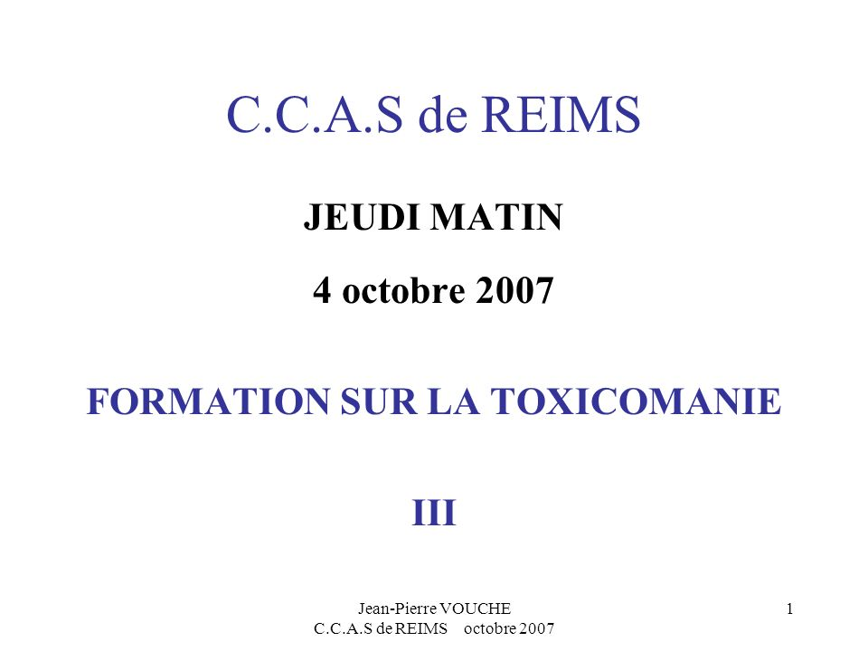 Jean-Pierre VOUCHE C.C.A.S de REIMS octobre 2007 1 C.C.A.S de REIMS JEUDI MATIN 4 octobre 2007 FORMATION SUR LA TOXICOMANIE III