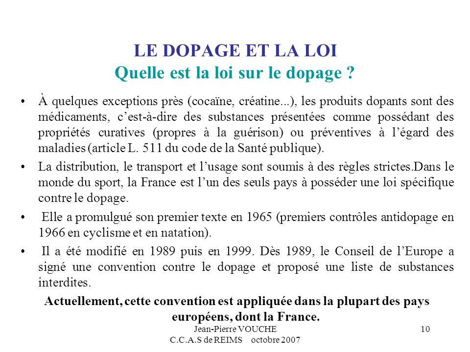 Jean-Pierre VOUCHE C.C.A.S de REIMS octobre 2007 10 LE DOPAGE ET LA LOI Quelle est la loi sur le dopage ? À quelques exceptions près (cocaïne, créatin