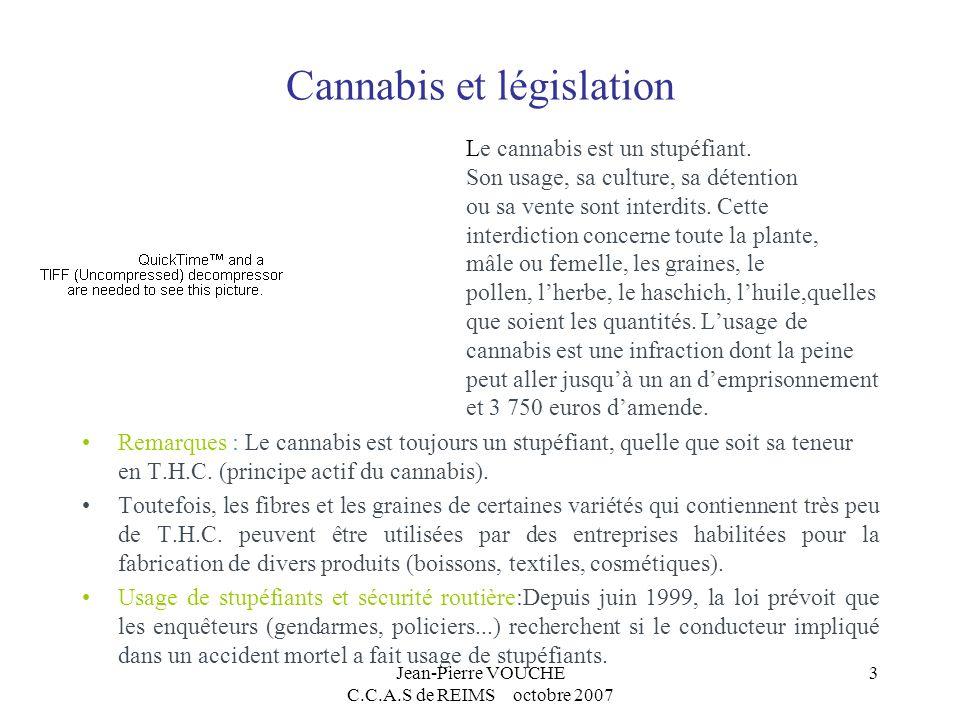 Jean-Pierre VOUCHE C.C.A.S de REIMS octobre 2007 3 Cannabis et législation Le cannabis est un stupéfiant. Son usage, sa culture, sa détention ou sa ve