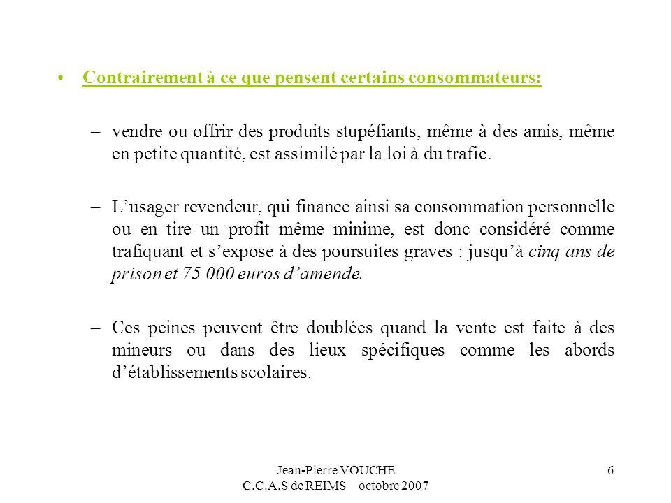 Jean-Pierre VOUCHE C.C.A.S de REIMS octobre 2007 6 Contrairement à ce que pensent certains consommateurs: –vendre ou offrir des produits stupéfiants,
