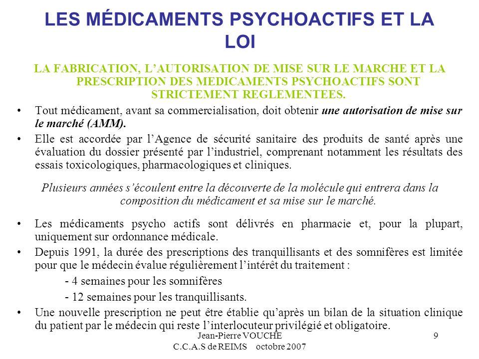 Jean-Pierre VOUCHE C.C.A.S de REIMS octobre 2007 9 LES MÉDICAMENTS PSYCHOACTIFS ET LA LOI LA FABRICATION, LAUTORISATION DE MISE SUR LE MARCHE ET LA PR