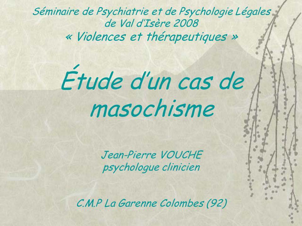 Séminaire de Psychiatrie et de Psychologie Légales de Val dIsère 2008 « Violences et thérapeutiques » Étude dun cas de masochisme Jean-Pierre VOUCHE p