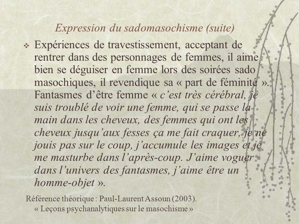 Expression du sadomasochisme (suite) Expériences de travestissement, acceptant de rentrer dans des personnages de femmes, il aime bien se déguiser en