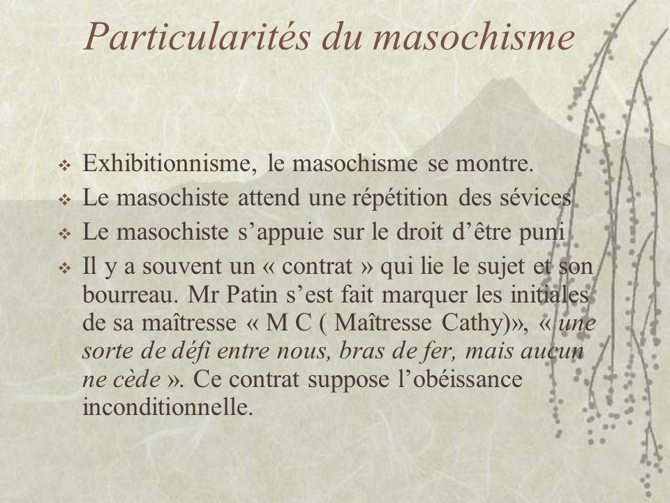 Particularités du masochisme Exhibitionnisme, le masochisme se montre. Le masochiste attend une répétition des sévices Le masochiste sappuie sur le dr