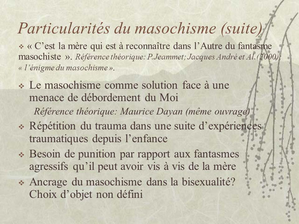 Particularités du masochisme (suite) Le masochisme comme solution face à une menace de débordement du Moi Référence théorique: Maurice Dayan (même ouv