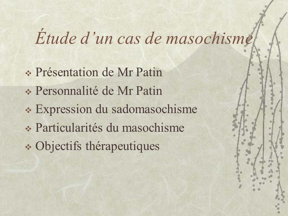 Étude dun cas de masochisme Présentation de Mr Patin Personnalité de Mr Patin Expression du sadomasochisme Particularités du masochisme Objectifs thér